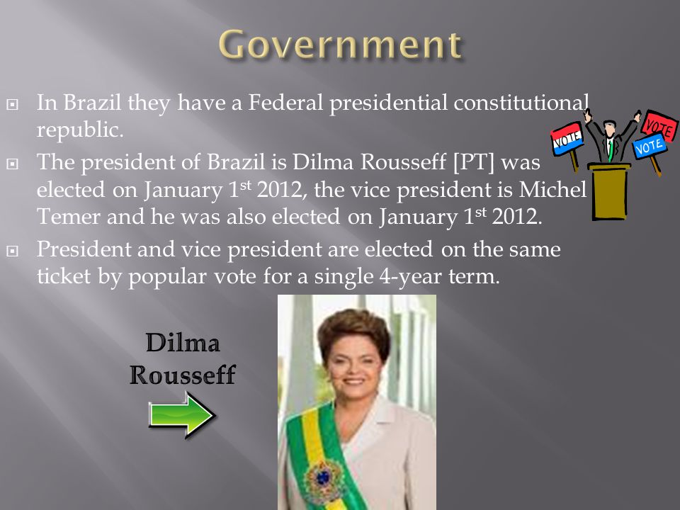  In Brazil they have a Federal presidential constitutional republic.  The president of Brazil is Dilma Rousseff [PT] was elected on January 1 st 201