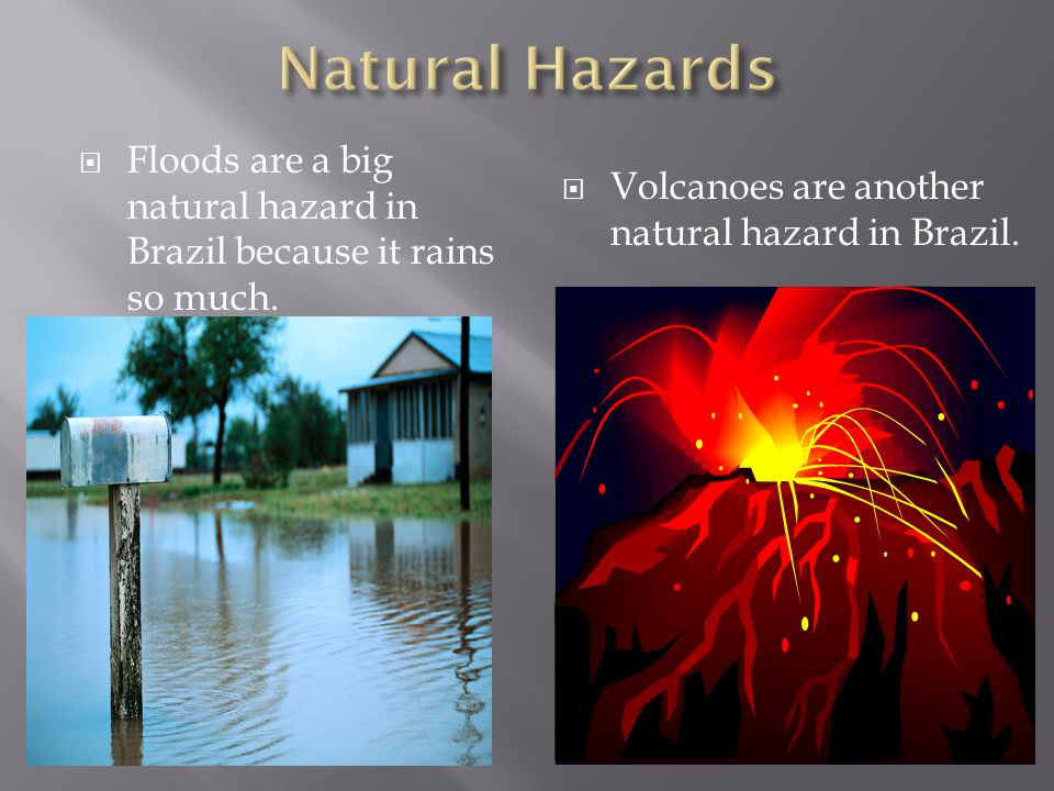  Floods are a big natural hazard in Brazil because it rains so much.  Volcanoes are another natural hazard in Brazil.