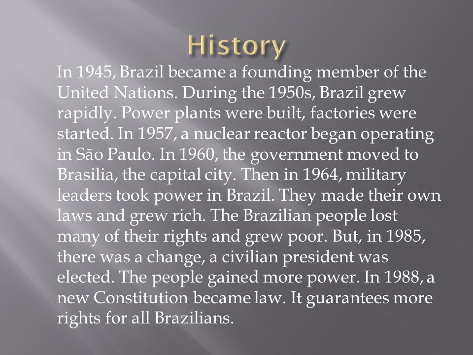 In 1945, Brazil became a founding member of the United Nations. During the 1950s, Brazil grew rapidly. Power plants were built, factories were started