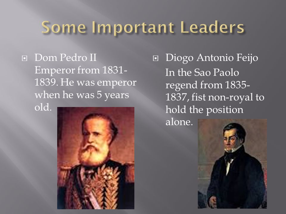  Dom Pedro II Emperor from 1831- 1839. He was emperor when he was 5 years old.  Diogo Antonio Feijo In the Sao Paolo regend from 1835- 1837, fist no