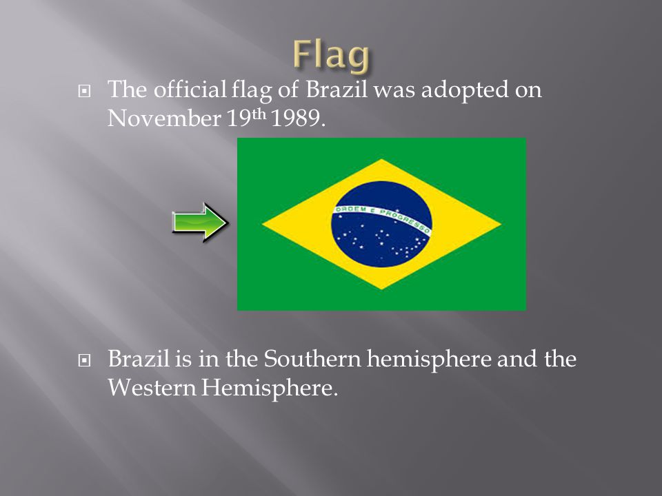  The official flag of Brazil was adopted on November 19 th 1989.  Brazil is in the Southern hemisphere and the Western Hemisphere.