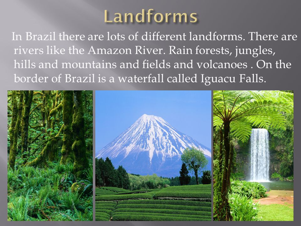 In Brazil there are lots of different landforms. There are rivers like the Amazon River. Rain forests, jungles, hills and mountains and fields and vol