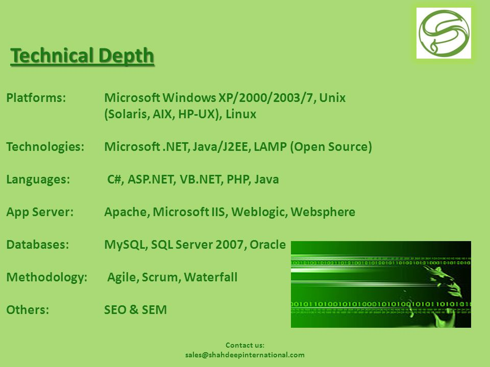 Contact us: sales@shahdeepinternational.com Technical Depth Platforms: Microsoft Windows XP/2000/2003/7, Unix (Solaris, AIX, HP-UX), Linux Technologies: Microsoft.NET, Java/J2EE, LAMP (Open Source) Languages: C#, ASP.NET, VB.NET, PHP, Java App Server:Apache, Microsoft IIS, Weblogic, Websphere Databases: MySQL, SQL Server 2007, Oracle Methodology: Agile, Scrum, Waterfall Others: SEO & SEM