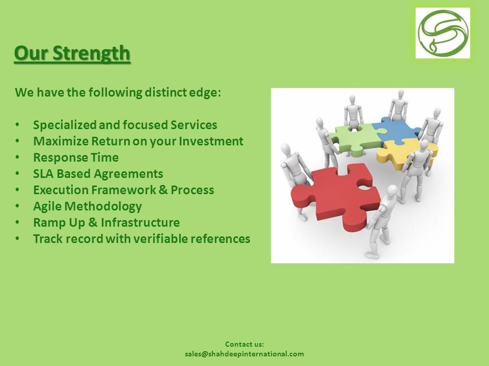 Contact us: sales@shahdeepinternational.com Our Strength We have the following distinct edge: Specialized and focused Services Maximize Return on your Investment Response Time SLA Based Agreements Execution Framework & Process Agile Methodology Ramp Up & Infrastructure Track record with verifiable references