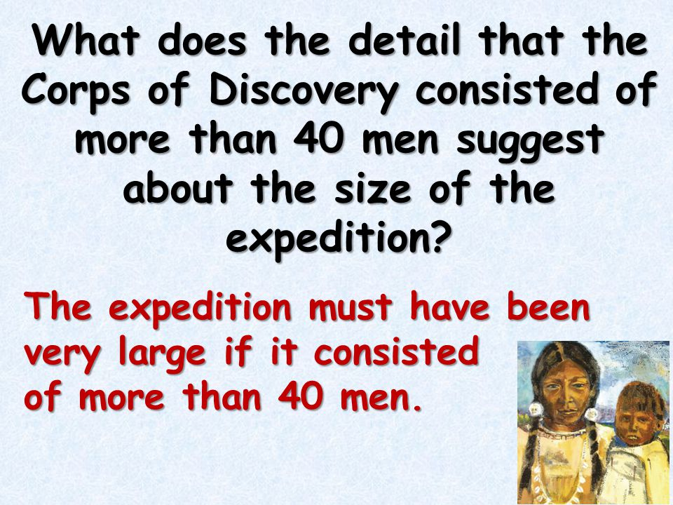 What does the detail that the Corps of Discovery consisted of more than 40 men suggest about the size of the expedition? The expedition must have been