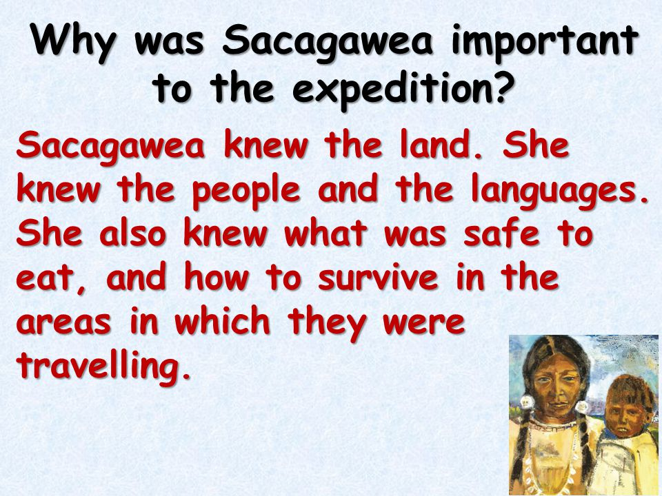 Why was Sacagawea important to the expedition? Sacagawea knew the land. She knew the people and the languages. She also knew what was safe to eat, and