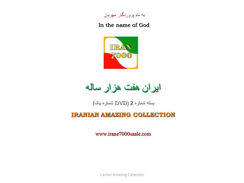 به نام پروردگار مهربان In the name of God ايران هفت هزار ساله بسته شماره 2 (DVD شماره یک ) IRANIAN AMAZING COLLECTION www.irane7000saale.com Iranian Amazing Collection