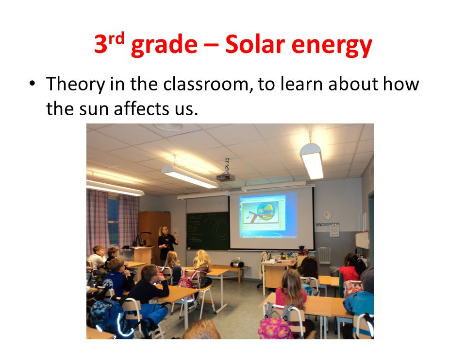 3 rd grade – Solar energy Theory in the classroom, to learn about how the sun affects us.