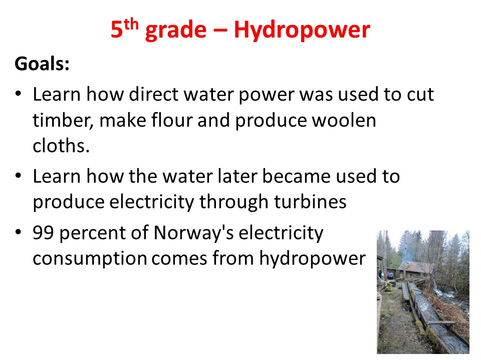 5 th grade – Hydropower Goals: Learn how direct water power was used to cut timber, make flour and produce woolen cloths. Learn how the water later be