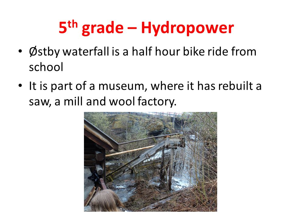 5 th grade – Hydropower Østby waterfall is a half hour bike ride from school It is part of a museum, where it has rebuilt a saw, a mill and wool factory.