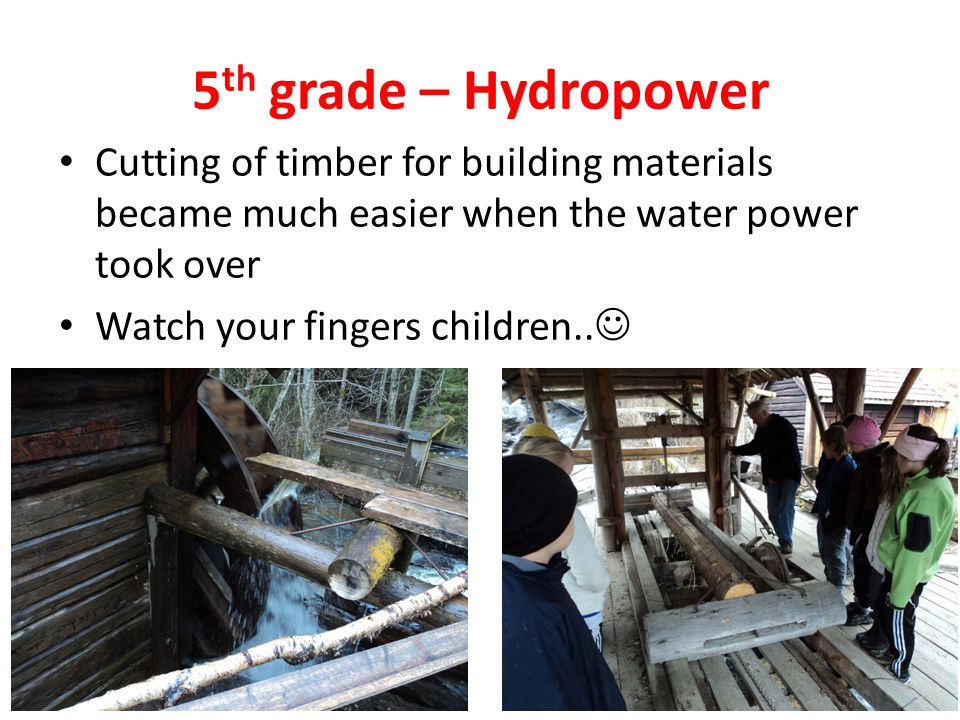5 th grade – Hydropower Cutting of timber for building materials became much easier when the water power took over Watch your fingers children..