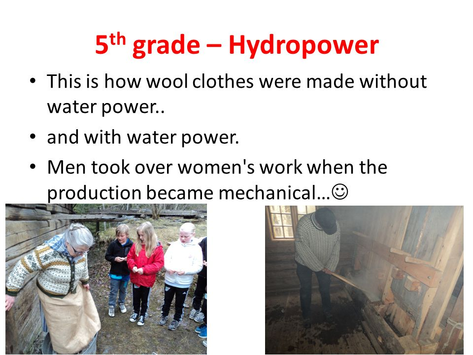 5 th grade – Hydropower This is how wool clothes were made without water power..