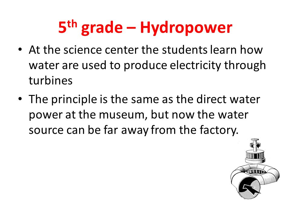 5 th grade – Hydropower At the science center the students learn how water are used to produce electricity through turbines The principle is the same