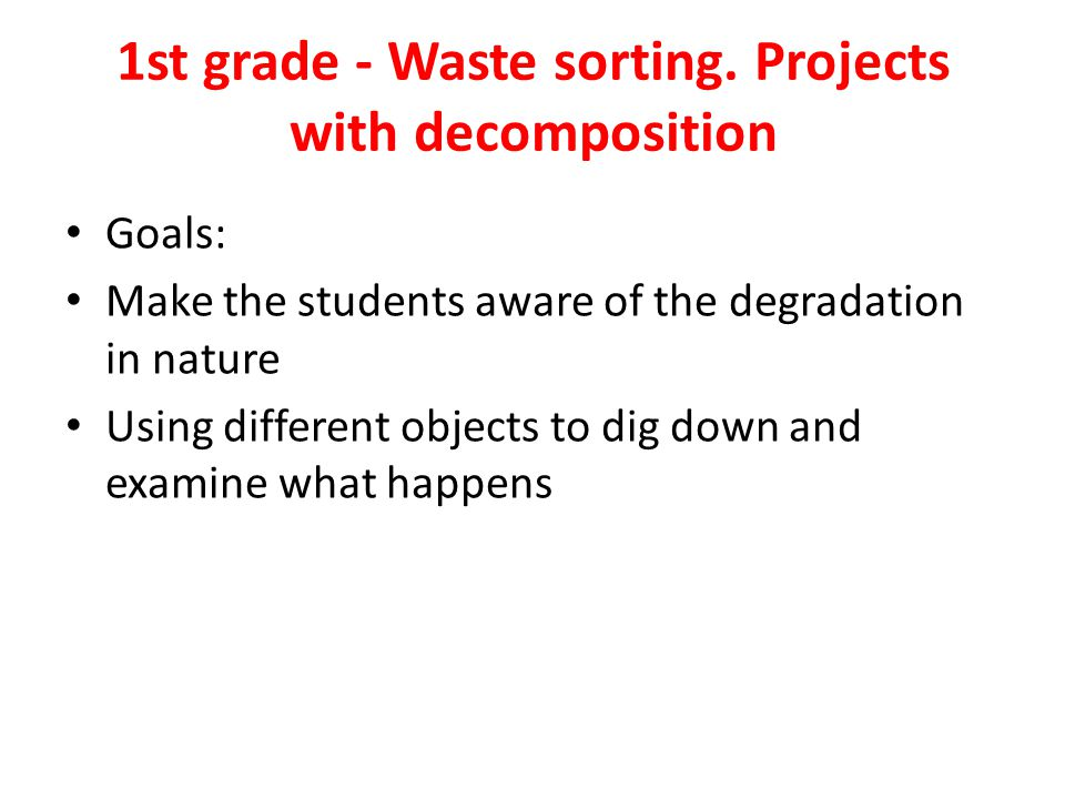1st grade - Waste sorting. Projects with decomposition Goals: Make the students aware of the degradation in nature Using different objects to dig down