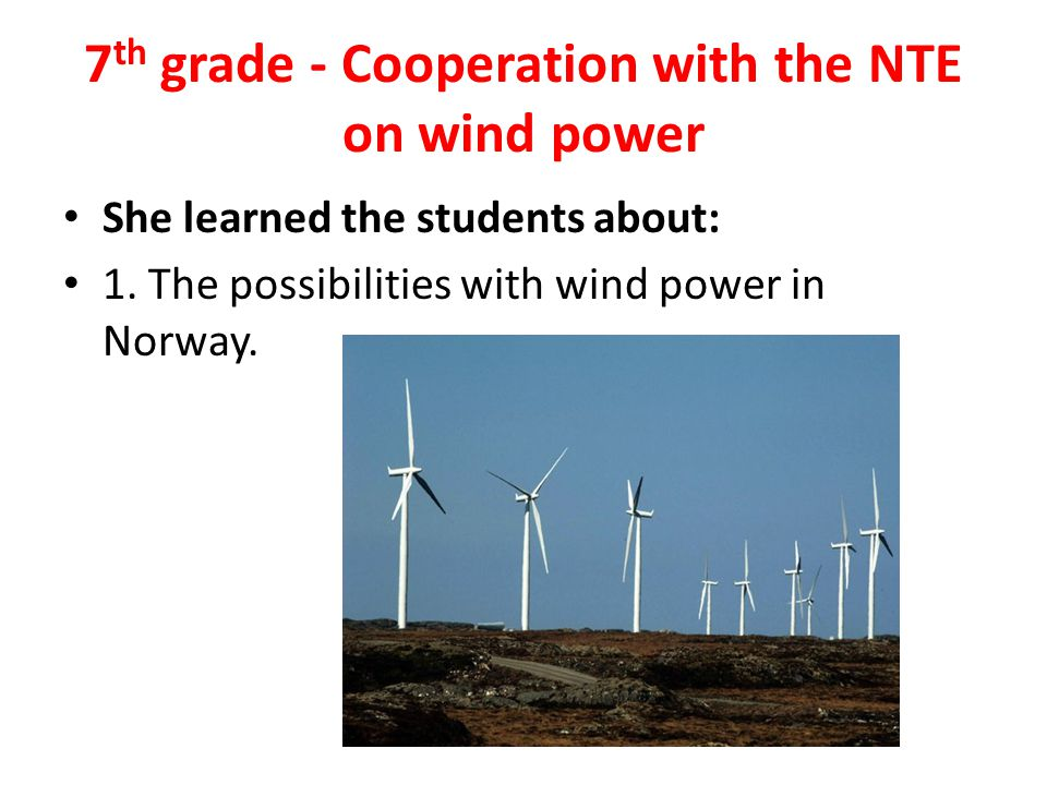 7 th grade - Cooperation with the NTE on wind power She learned the students about: 1.