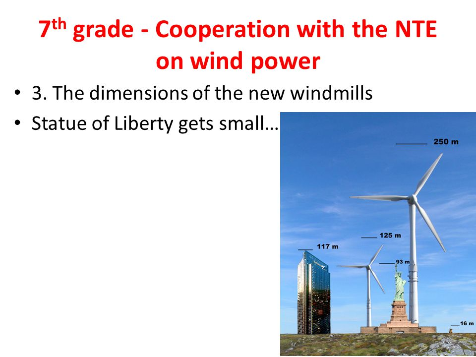 7 th grade - Cooperation with the NTE on wind power 3. The dimensions of the new windmills Statue of Liberty gets small…