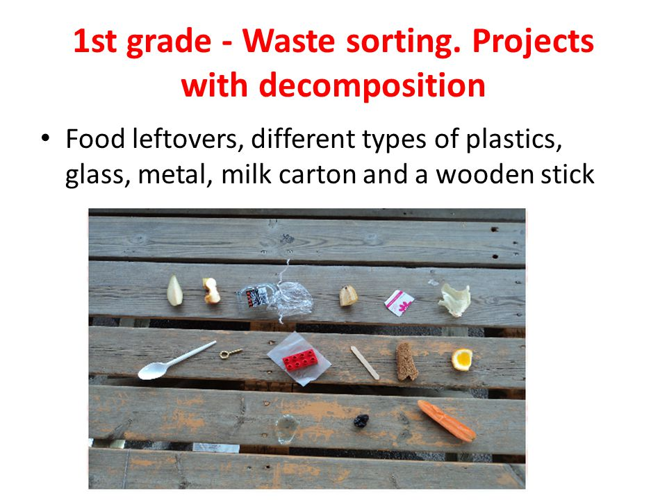1st grade - Waste sorting. Projects with decomposition Food leftovers, different types of plastics, glass, metal, milk carton and a wooden stick