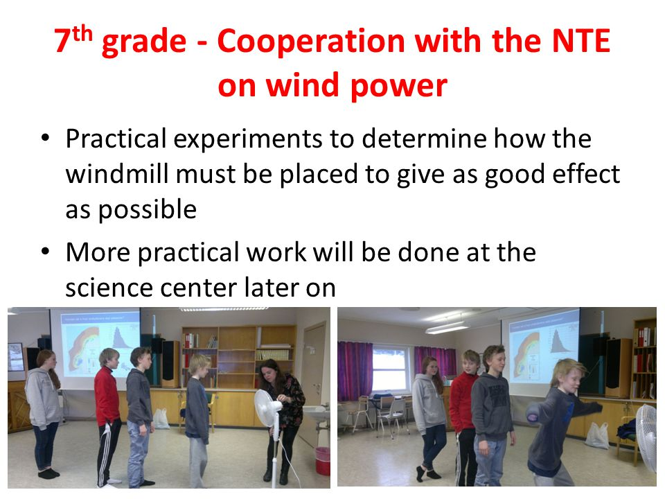 7 th grade - Cooperation with the NTE on wind power Practical experiments to determine how the windmill must be placed to give as good effect as possible More practical work will be done at the science center later on