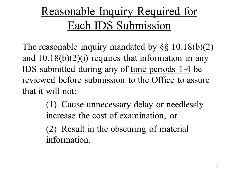 8 Reasonable Inquiry Required for Each IDS Submission The reasonable inquiry mandated by §§ 10.18(b)(2) and 10.18(b)(2)(i) requires that information in any IDS submitted during any of time periods 1-4 be reviewed before submission to the Office to assure that it will not: (1) Cause unnecessary delay or needlessly increase the cost of examination, or (2) Result in the obscuring of material information.