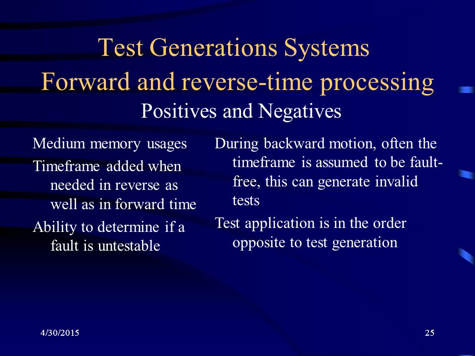 4/30/201525 Test Generations Systems Forward and reverse-time processing Positives and Negatives Medium memory usages Timeframe added when needed in reverse as well as in forward time Ability to determine if a fault is untestable During backward motion, often the timeframe is assumed to be fault- free, this can generate invalid tests Test application is in the order opposite to test generation