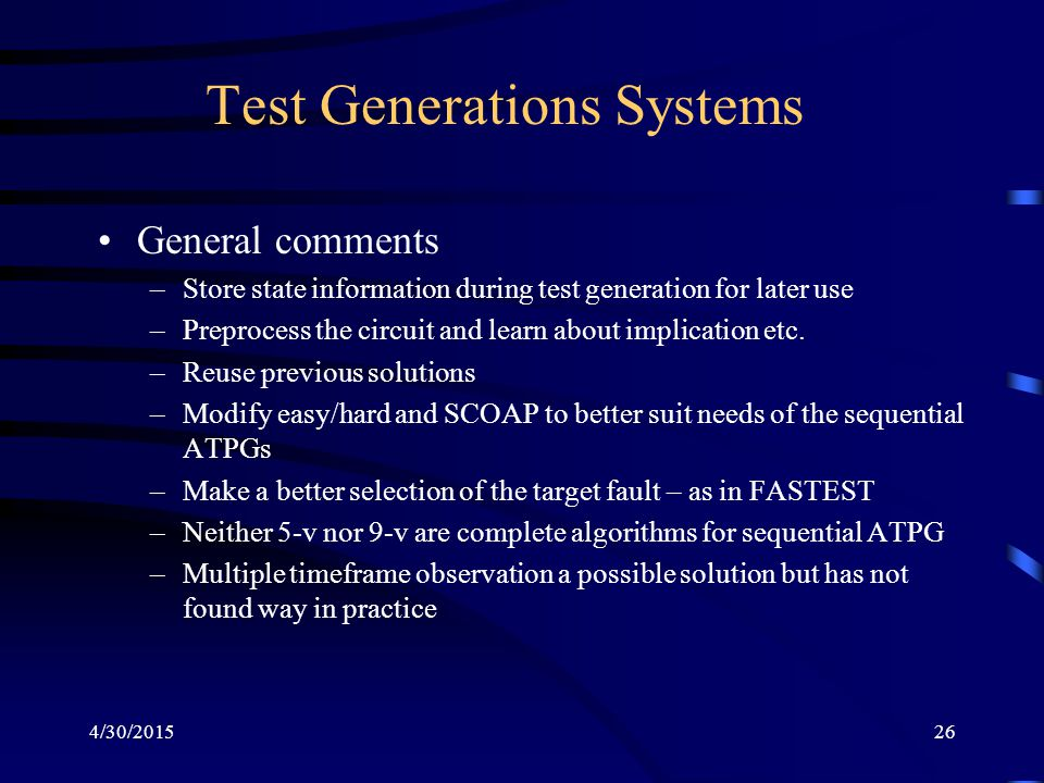 4/30/201526 Test Generations Systems General comments –Store state information during test generation for later use –Preprocess the circuit and learn about implication etc.