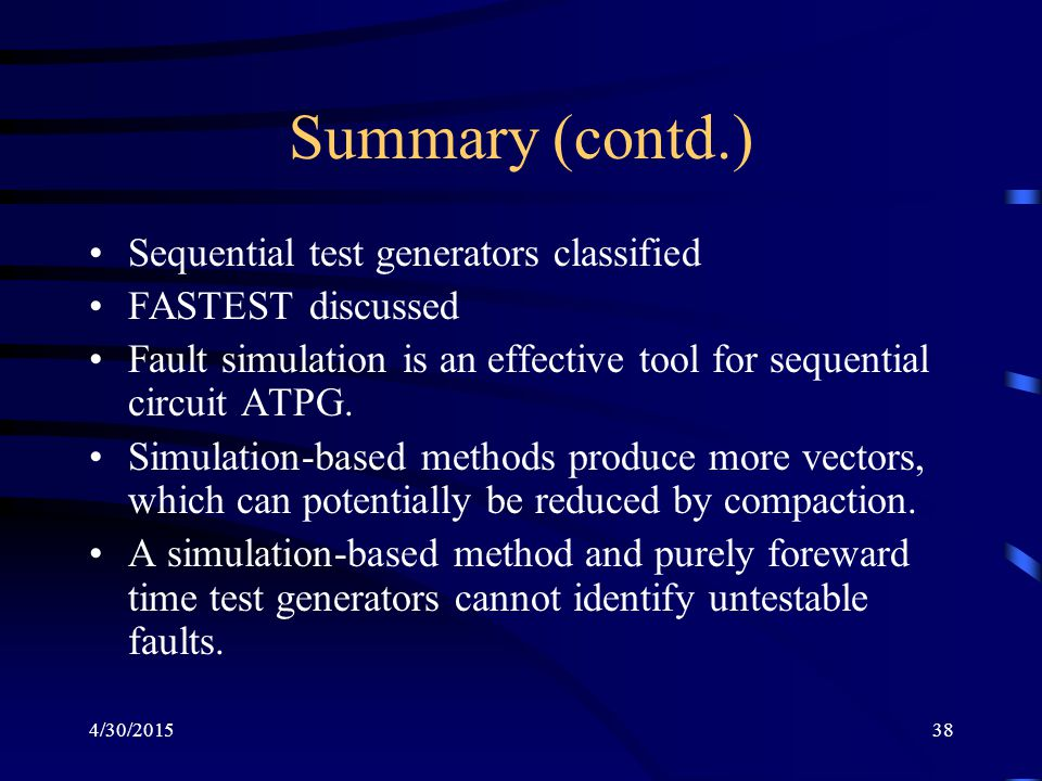 4/30/201538 Summary (contd.) Sequential test generators classified FASTEST discussed Fault simulation is an effective tool for sequential circuit ATPG.