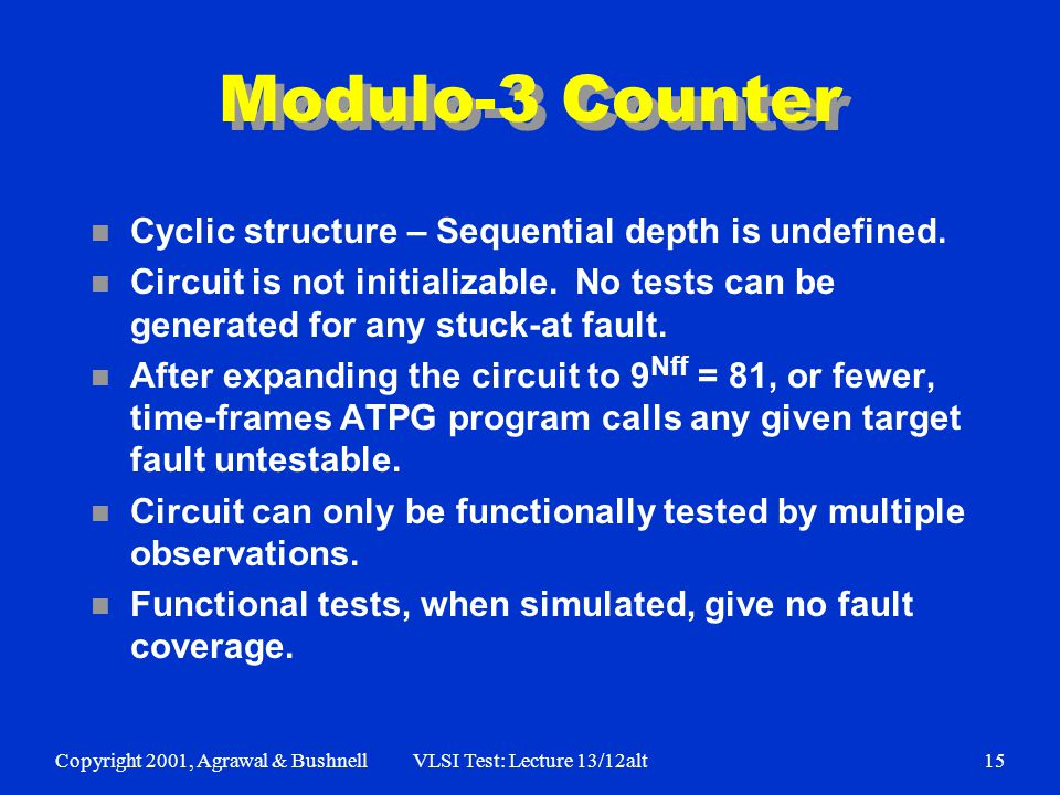 Copyright 2001, Agrawal & BushnellVLSI Test: Lecture 13/12alt15 Modulo-3 Counter n Cyclic structure – Sequential depth is undefined.