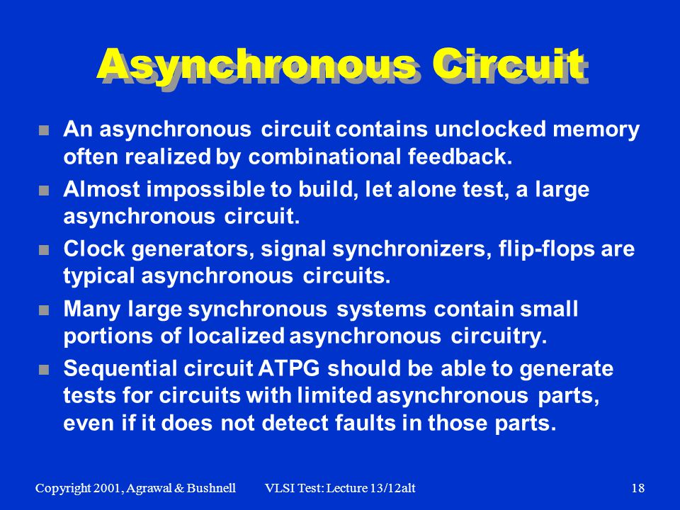 Copyright 2001, Agrawal & BushnellVLSI Test: Lecture 13/12alt18 Asynchronous Circuit n An asynchronous circuit contains unclocked memory often realized by combinational feedback.