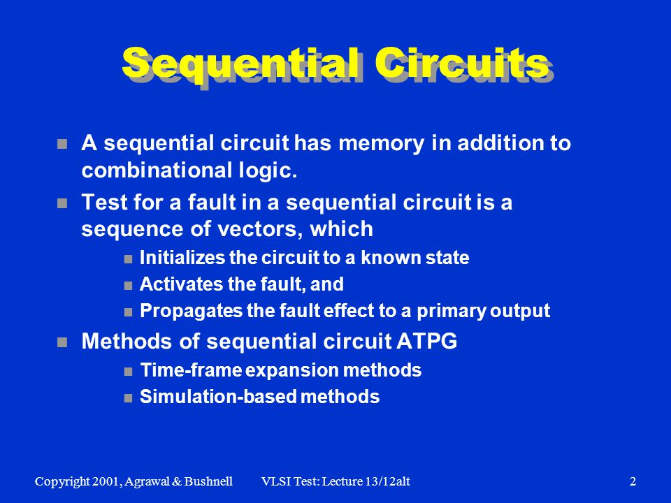 Copyright 2001, Agrawal & BushnellVLSI Test: Lecture 13/12alt3 Example: A Serial Adder FF AnAn BnBn CnCn C n+1 SnSn s-a-0 1 1 1 1 1 X X X D D Combinational logic