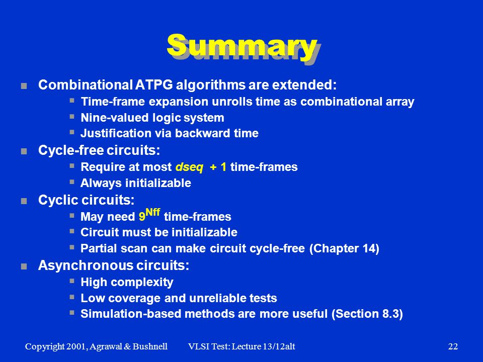 Copyright 2001, Agrawal & BushnellVLSI Test: Lecture 13/12alt22 Summary n Combinational ATPG algorithms are extended:  Time-frame expansion unrolls time as combinational array  Nine-valued logic system  Justification via backward time n Cycle-free circuits:  Require at most dseq + 1 time-frames  Always initializable n Cyclic circuits:  May need 9 Nff time-frames  Circuit must be initializable  Partial scan can make circuit cycle-free (Chapter 14) n Asynchronous circuits:  High complexity  Low coverage and unreliable tests  Simulation-based methods are more useful (Section 8.3)