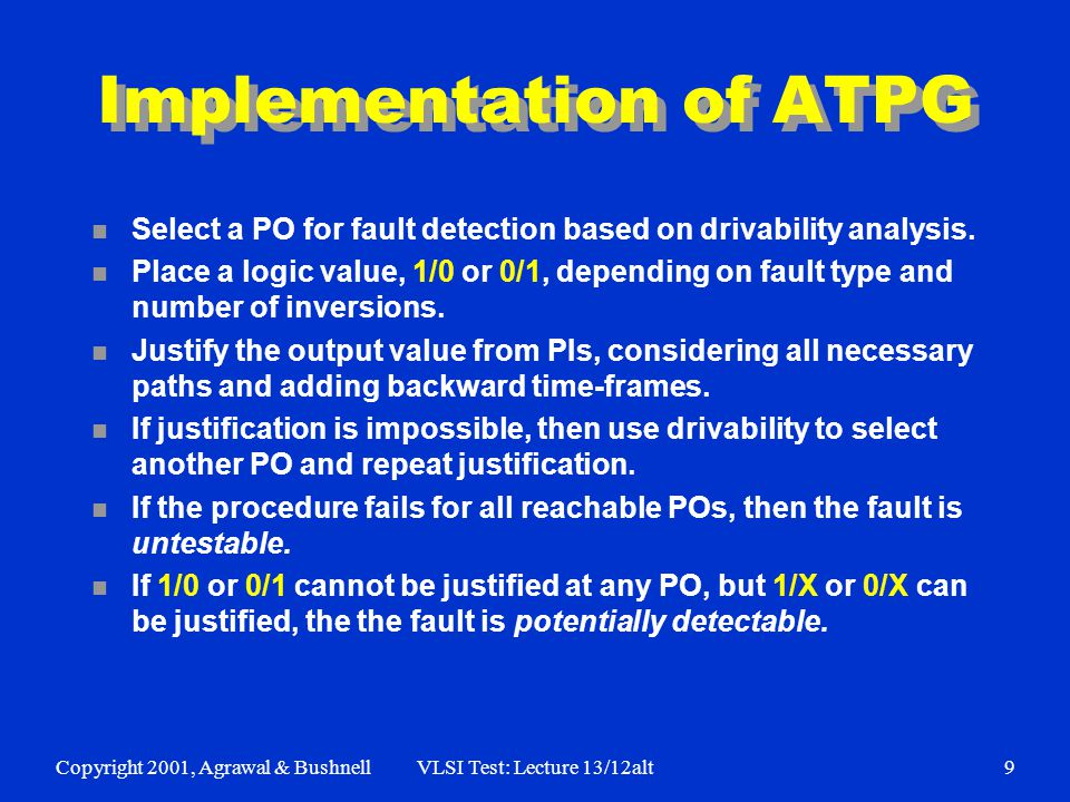 Copyright 2001, Agrawal & BushnellVLSI Test: Lecture 13/12alt9 Implementation of ATPG n Select a PO for fault detection based on drivability analysis.