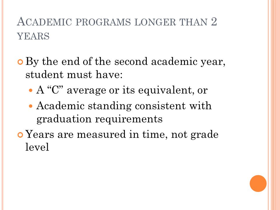 A CADEMIC PROGRAMS LONGER THAN 2 YEARS By the end of the second academic year, student must have: A C average or its equivalent, or Academic standing consistent with graduation requirements Years are measured in time, not grade level
