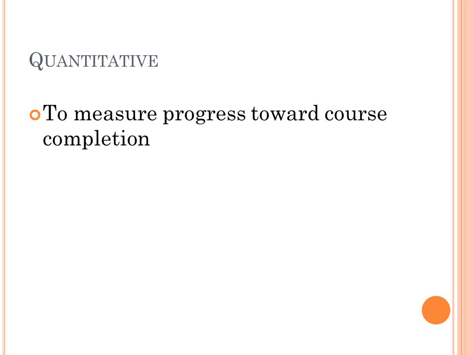 Q UANTITATIVE To measure progress toward course completion