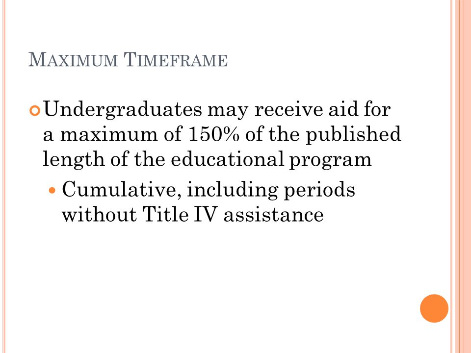 M AXIMUM T IMEFRAME Undergraduates may receive aid for a maximum of 150% of the published length of the educational program Cumulative, including periods without Title IV assistance