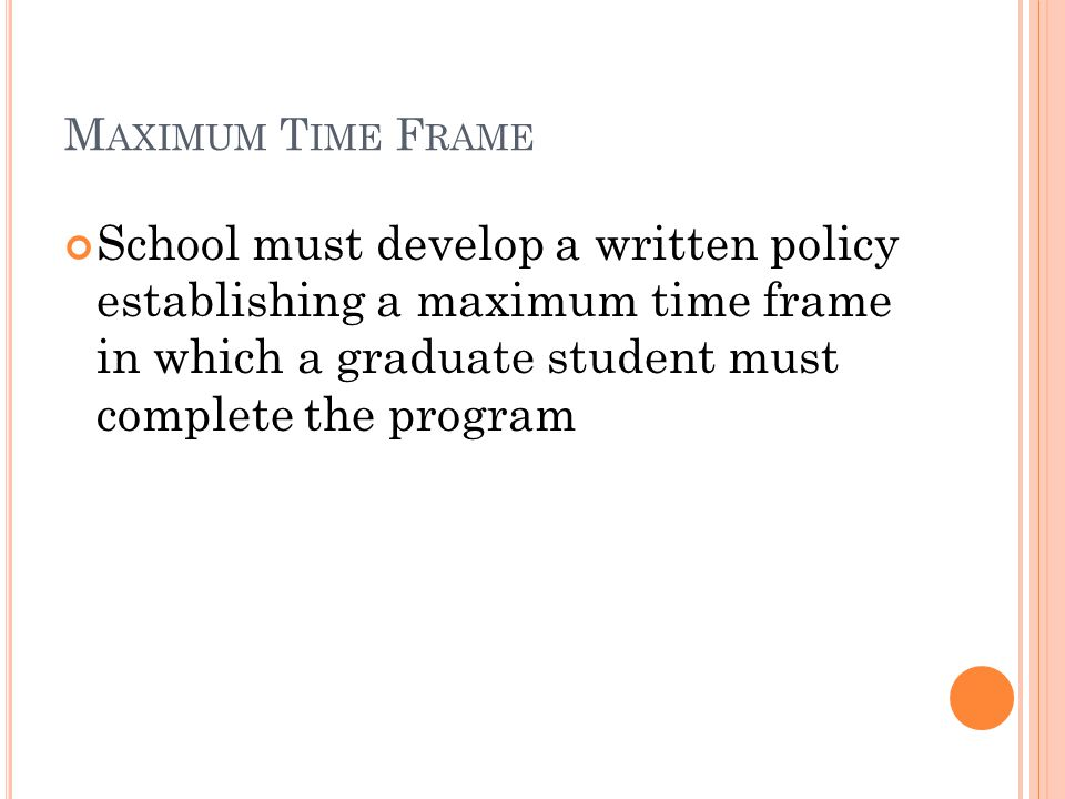 M AXIMUM T IME F RAME School must develop a written policy establishing a maximum time frame in which a graduate student must complete the program