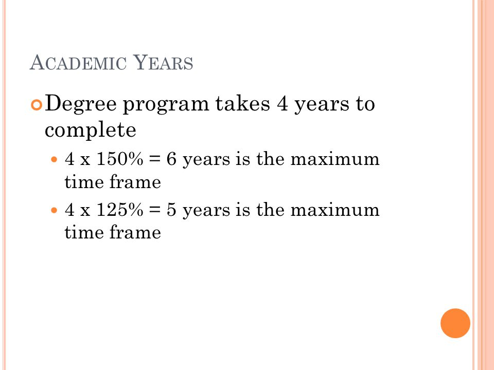 A CADEMIC Y EARS Degree program takes 4 years to complete 4 x 150% = 6 years is the maximum time frame 4 x 125% = 5 years is the maximum time frame