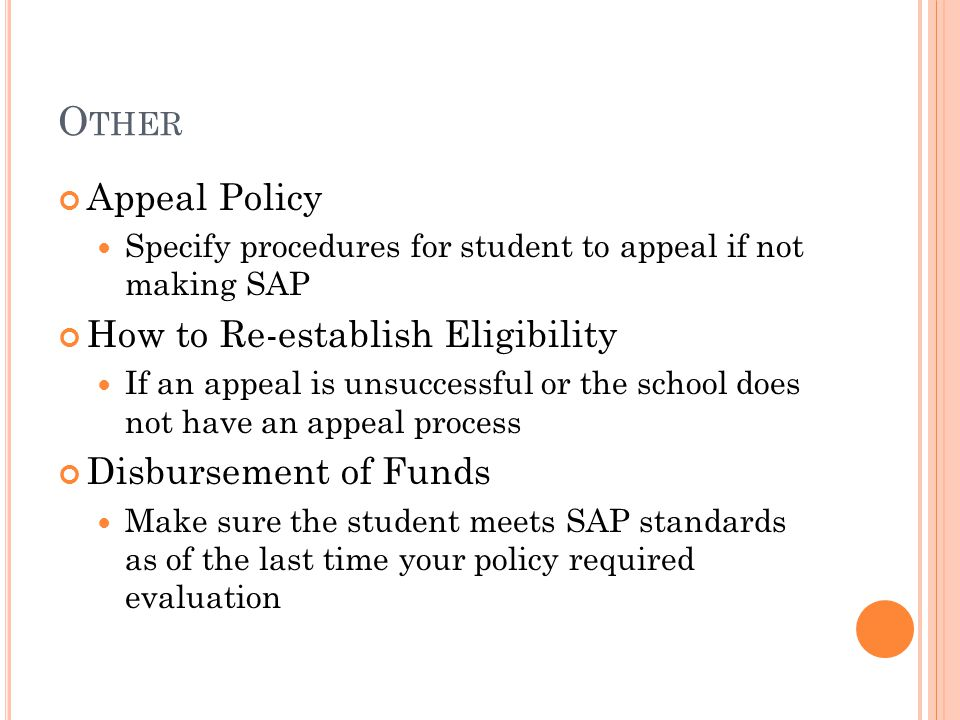 O THER Appeal Policy Specify procedures for student to appeal if not making SAP How to Re-establish Eligibility If an appeal is unsuccessful or the school does not have an appeal process Disbursement of Funds Make sure the student meets SAP standards as of the last time your policy required evaluation