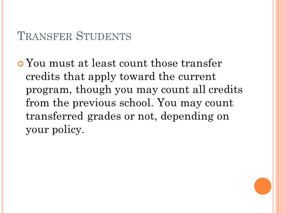 T RANSFER S TUDENTS You must at least count those transfer credits that apply toward the current program, though you may count all credits from the previous school.