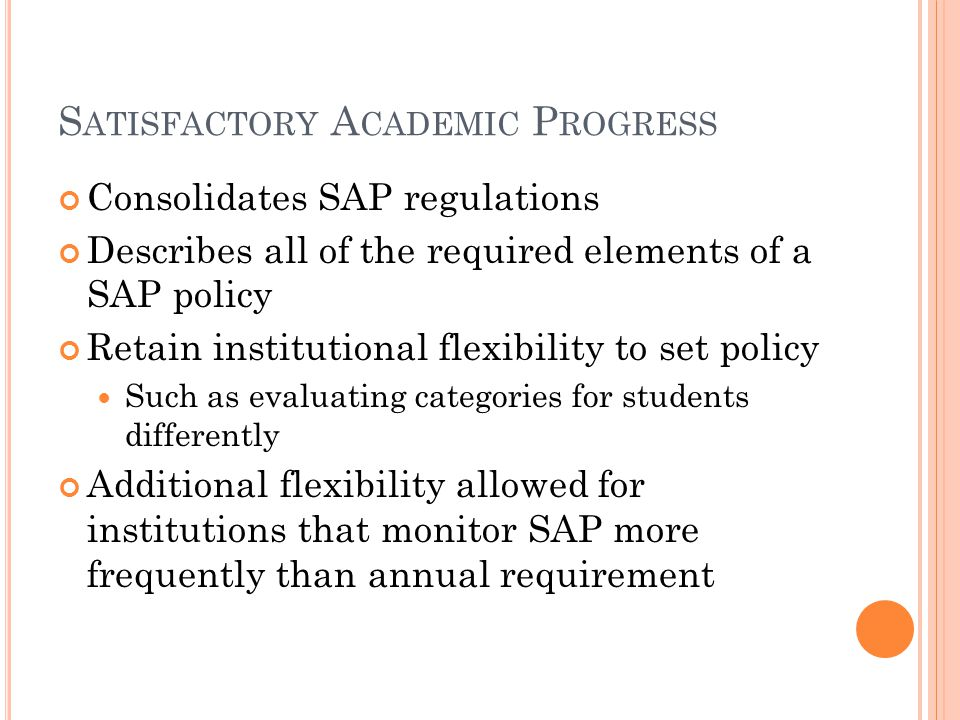 S ATISFACTORY A CADEMIC P ROGRESS Consolidates SAP regulations Describes all of the required elements of a SAP policy Retain institutional flexibility to set policy Such as evaluating categories for students differently Additional flexibility allowed for institutions that monitor SAP more frequently than annual requirement