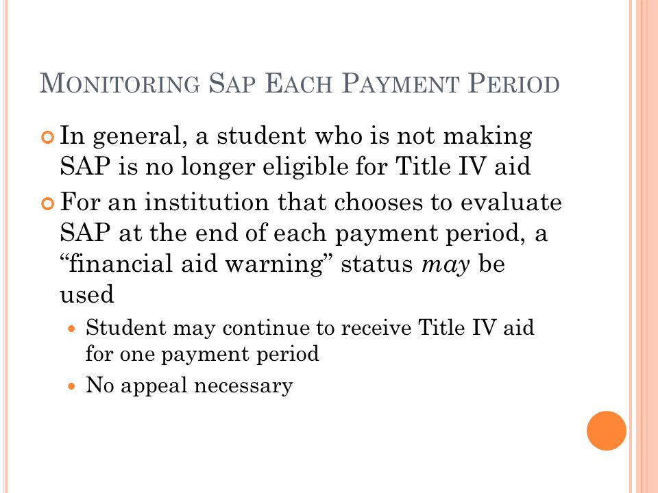 M ONITORING S AP E ACH P AYMENT P ERIOD In general, a student who is not making SAP is no longer eligible for Title IV aid For an institution that chooses to evaluate SAP at the end of each payment period, a financial aid warning status may be used Student may continue to receive Title IV aid for one payment period No appeal necessary