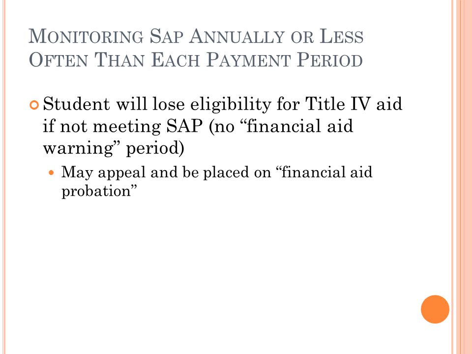 M ONITORING S AP A NNUALLY OR L ESS O FTEN T HAN E ACH P AYMENT P ERIOD Student will lose eligibility for Title IV aid if not meeting SAP (no financial aid warning period) May appeal and be placed on financial aid probation