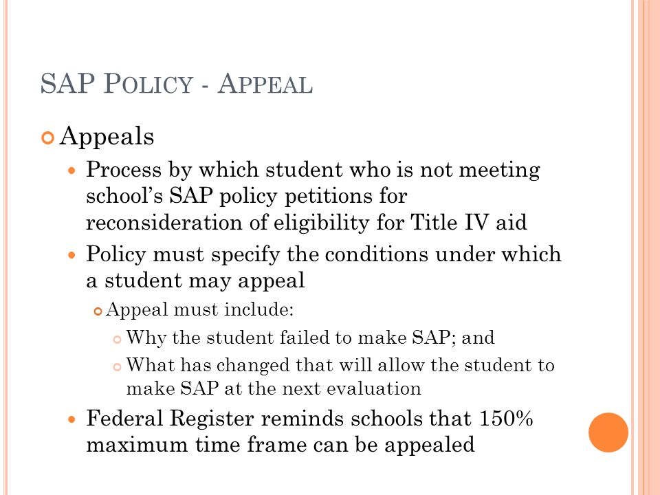 SAP P OLICY - A PPEAL Appeals Process by which student who is not meeting school's SAP policy petitions for reconsideration of eligibility for Title IV aid Policy must specify the conditions under which a student may appeal Appeal must include: Why the student failed to make SAP; and What has changed that will allow the student to make SAP at the next evaluation Federal Register reminds schools that 150% maximum time frame can be appealed