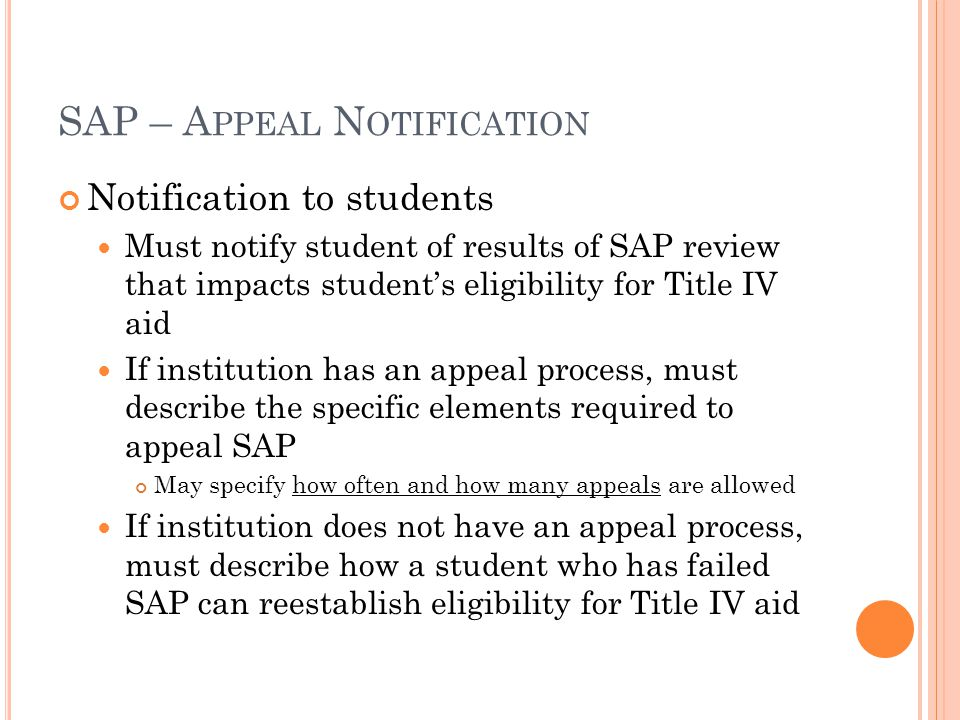 SAP – A PPEAL N OTIFICATION Notification to students Must notify student of results of SAP review that impacts student's eligibility for Title IV aid If institution has an appeal process, must describe the specific elements required to appeal SAP May specify how often and how many appeals are allowed If institution does not have an appeal process, must describe how a student who has failed SAP can reestablish eligibility for Title IV aid