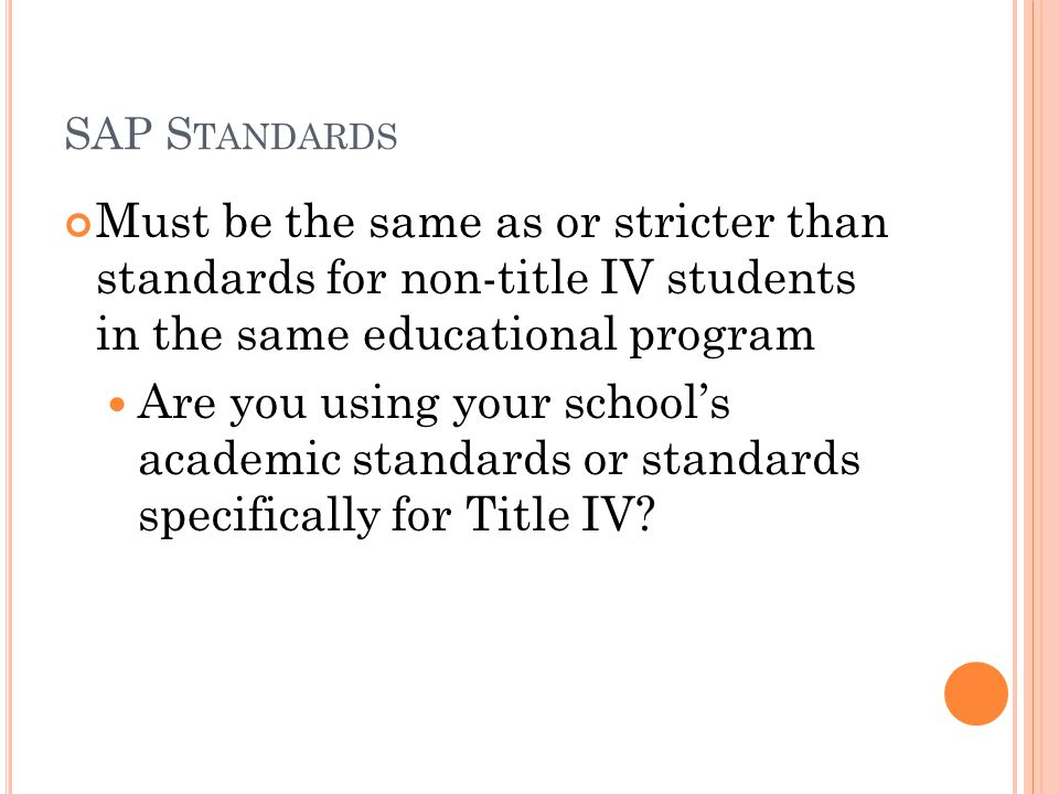 SAP S TANDARDS Must be the same as or stricter than standards for non-title IV students in the same educational program Are you using your school's academic standards or standards specifically for Title IV
