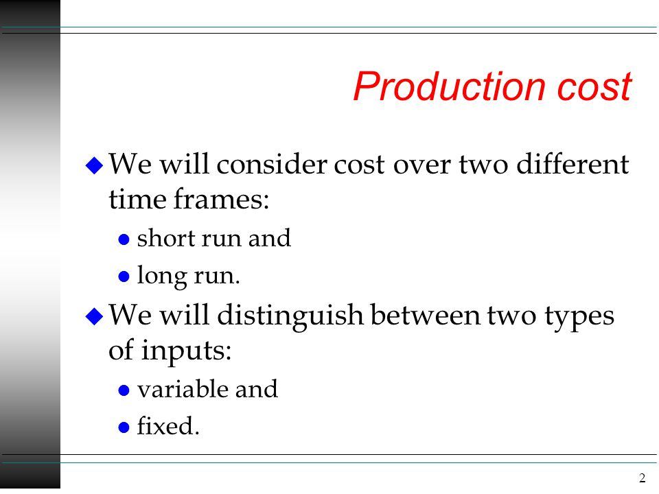 2 Production cost u We will consider cost over two different time frames: l short run and l long run. u We will distinguish between two types of input
