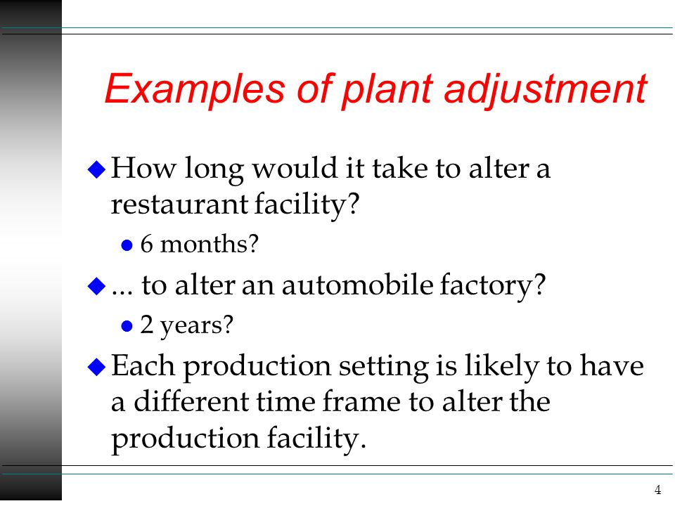 4 Examples of plant adjustment u How long would it take to alter a restaurant facility? l 6 months? u... to alter an automobile factory? l 2 years? u