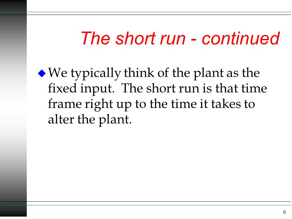 6 The short run - continued u We typically think of the plant as the fixed input. The short run is that time frame right up to the time it takes to al