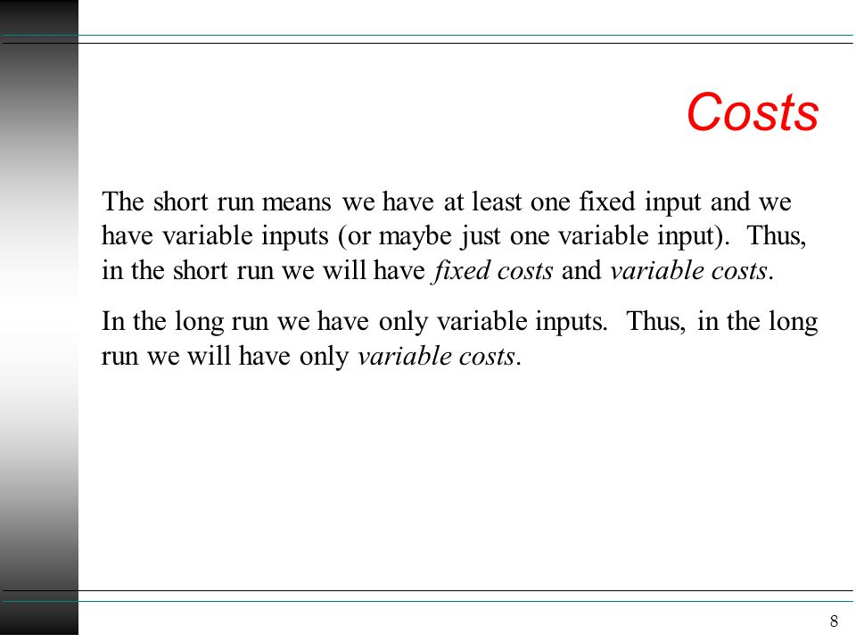8 Costs The short run means we have at least one fixed input and we have variable inputs (or maybe just one variable input). Thus, in the short run we