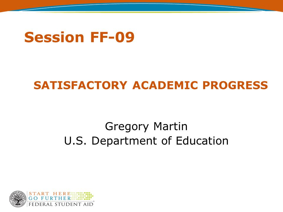 SATISFACTORY ACADEMIC PROGRESS Gregory Martin U.S. Department of Education Session FF-09