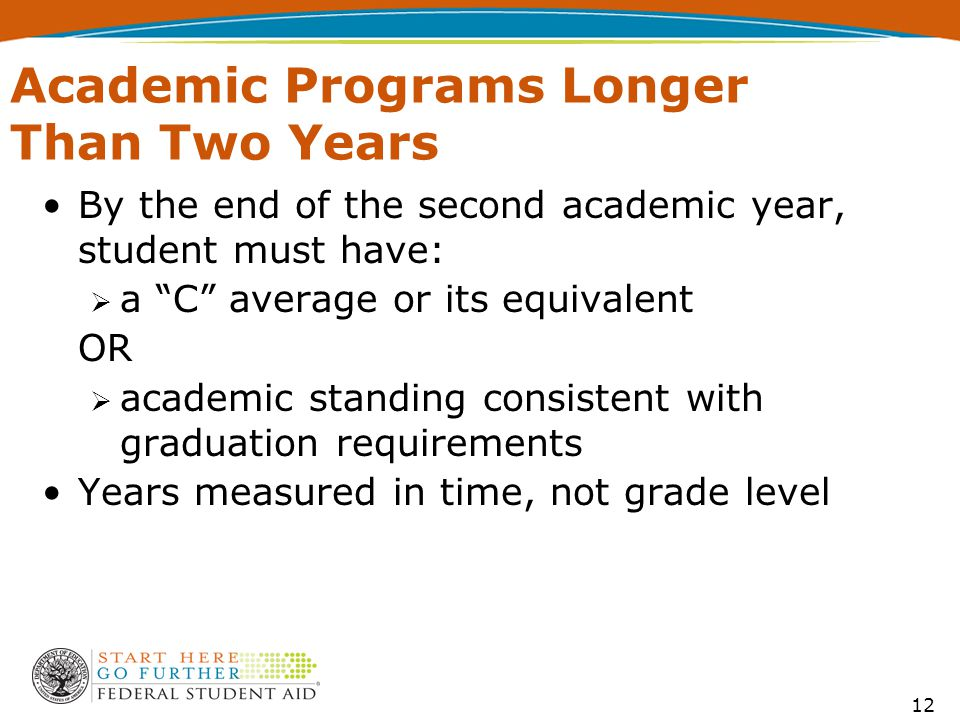 12 Academic Programs Longer Than Two Years By the end of the second academic year, student must have:  a C average or its equivalent OR  academic standing consistent with graduation requirements Years measured in time, not grade level